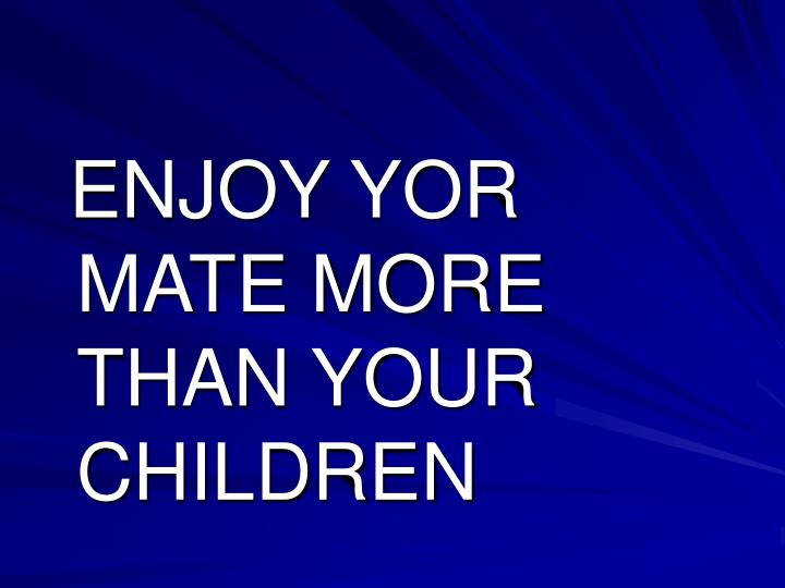 ENJOY YOR MATE MORE THAN YOUR   CHILDREN