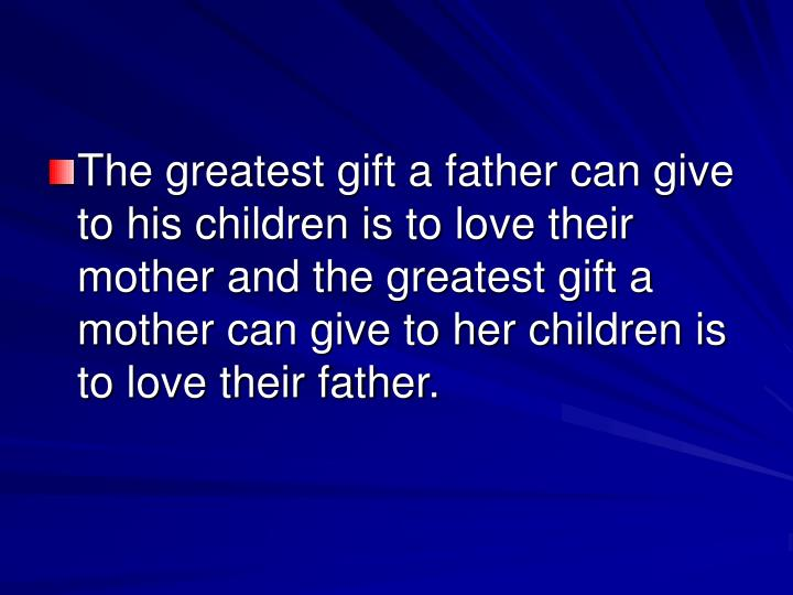 The greatest gift a father can give to his children is to love their mother and the greatest gift a mother can give to her children is to love their father.