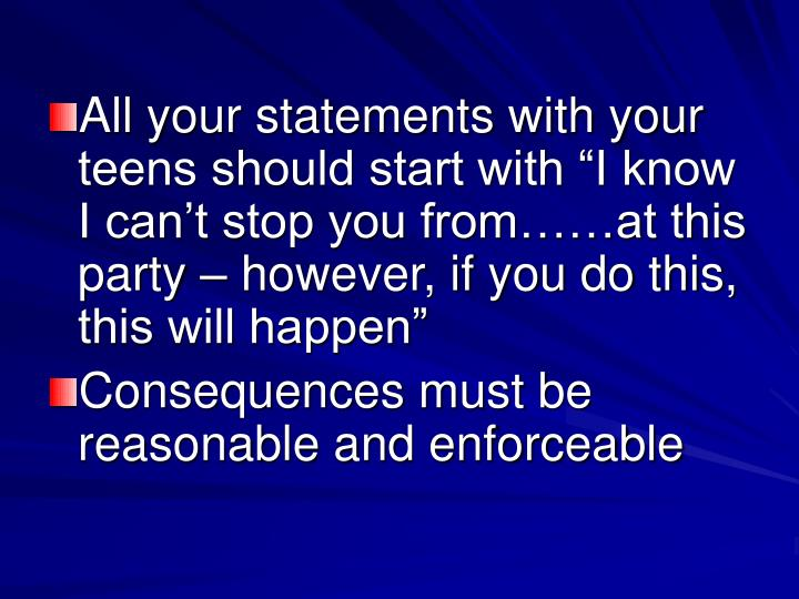 """All your statements with your teens should start with """"I know I can't stop you from……at this party – however, if you do this, this will happen"""""""