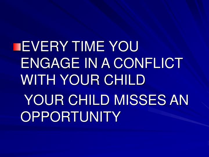 EVERY TIME YOU ENGAGE IN A CONFLICT WITH YOUR CHILD
