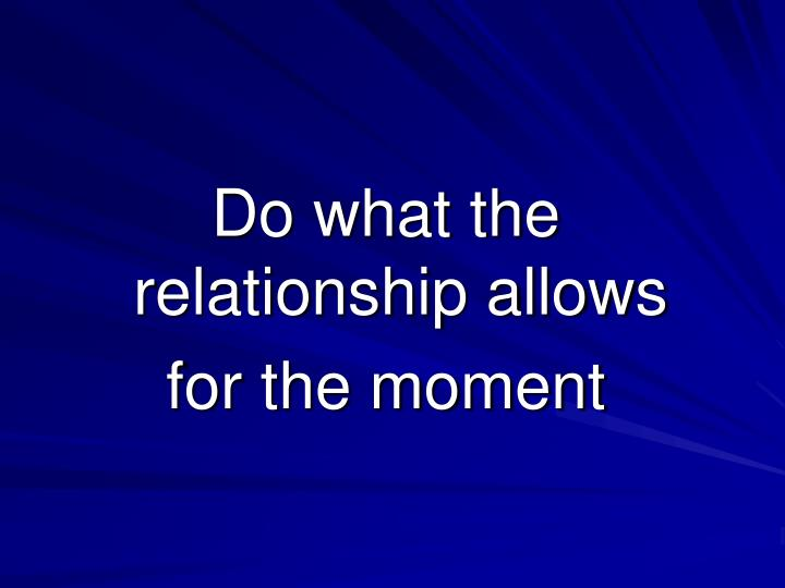 Do what the relationship allows