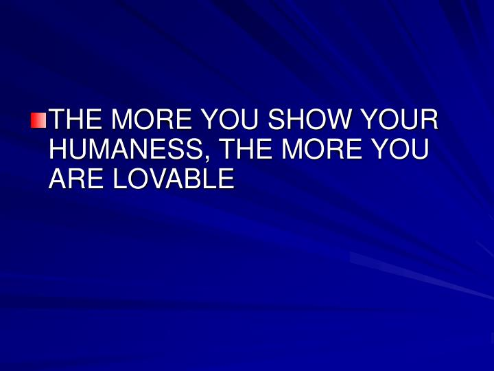 THE MORE YOU SHOW YOUR HUMANESS, THE MORE YOU ARE LOVABLE