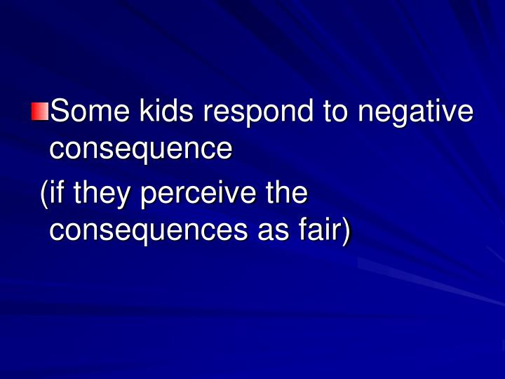 Some kids respond to negative consequence