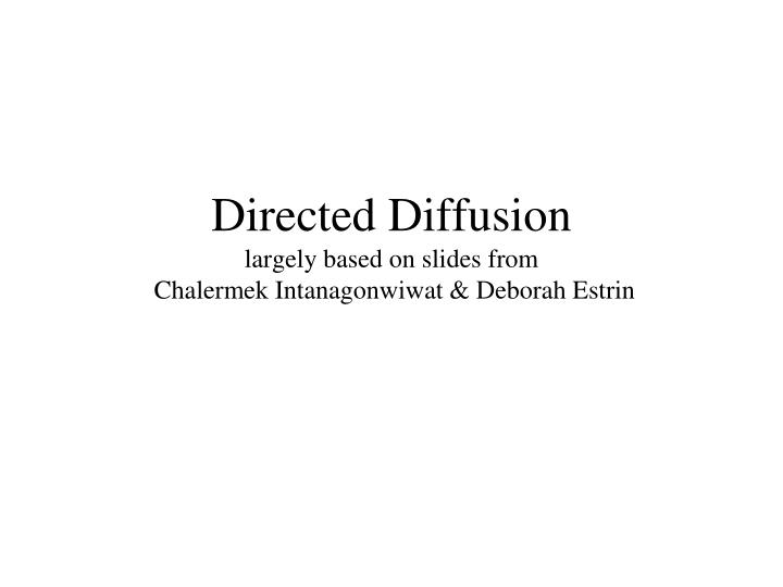 Directed diffusion largely based on slides from chalermek intanagonwiwat deborah estrin