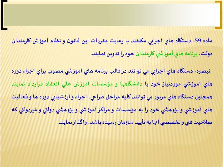 ماده 59- دستگاه هاي اجرايي مكلفند با رعايت مقررات اين قانون و نظام آموزش كارمندان دولت،