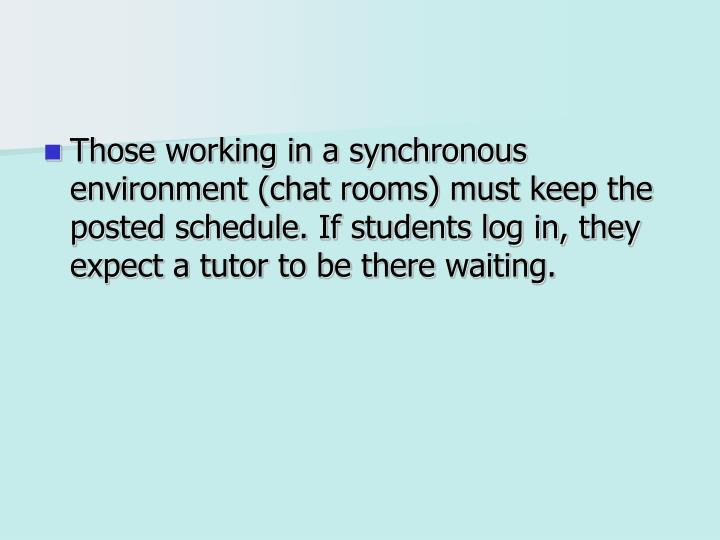 Those working in a synchronous environment (chat rooms) must keep the posted schedule. If students log in, they expect a tutor to be there waiting.