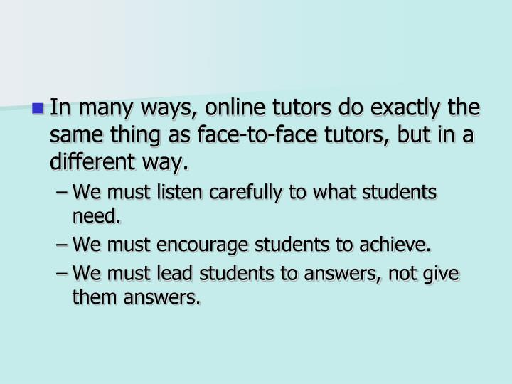 In many ways, online tutors do exactly the same thing as face-to-face tutors, but in a different way.