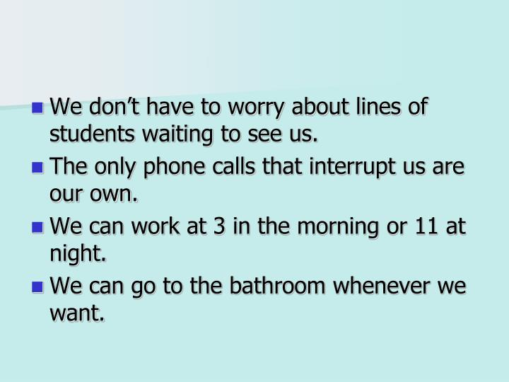 We don't have to worry about lines of students waiting to see us.
