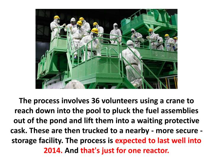 The process involves 36 volunteers using a crane to reach down into the pool to pluck the fuel assemblies out of the pond and lift them into a waiting protective cask. These are then trucked to a nearby - more secure - storage facility. The process is