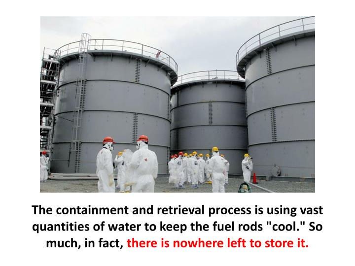 """The containment and retrieval process is using vast quantities of water to keep the fuel rods """"cool."""" So much, in fact,"""