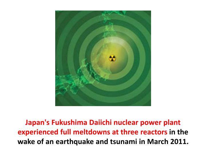 Japan's Fukushima Daiichi nuclear power plant experienced full meltdowns at three reactors