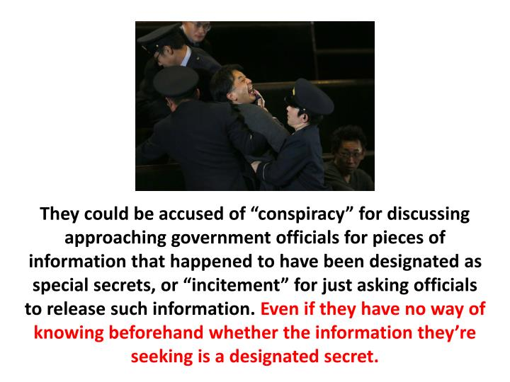 """They could be accused of """"conspiracy"""" for discussing approaching government officials for pieces of information that happened to have been designated as special secrets, or """"incitement"""" for just asking officials to release such information."""