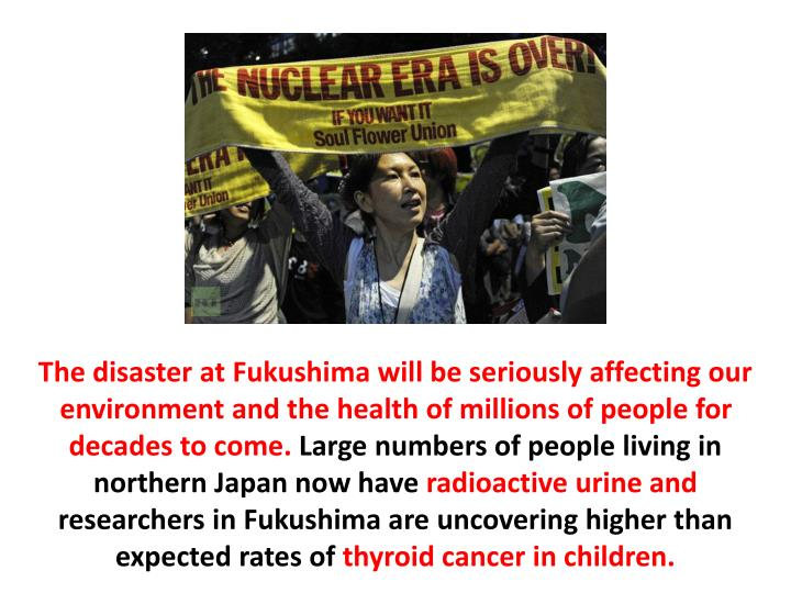 The disaster at Fukushima will be seriously affecting our environment and the health of millions of people for decades to come.