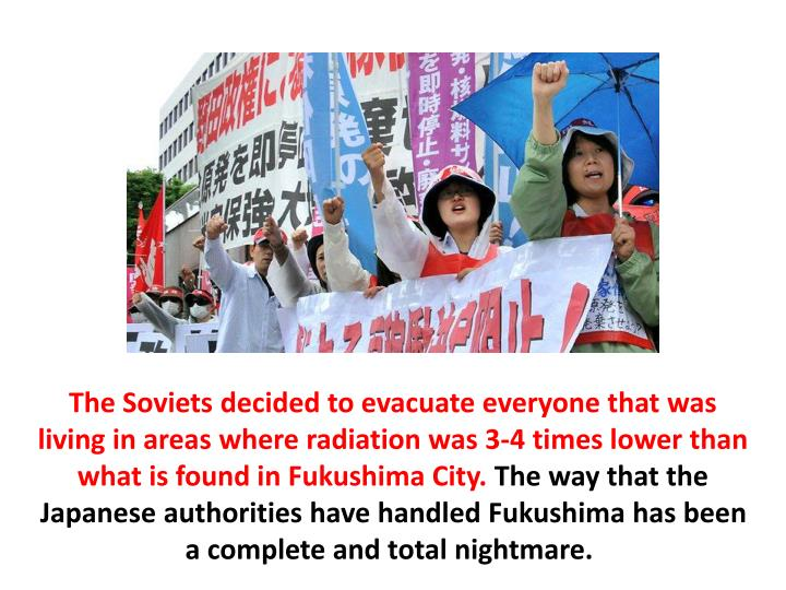 The Soviets decided to evacuate everyone that was living in areas where radiation was 3-4 times lower than what is found in Fukushima City.