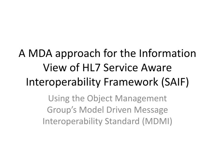 a mda approach for the information view of hl7 service aware interoperability framework saif n.