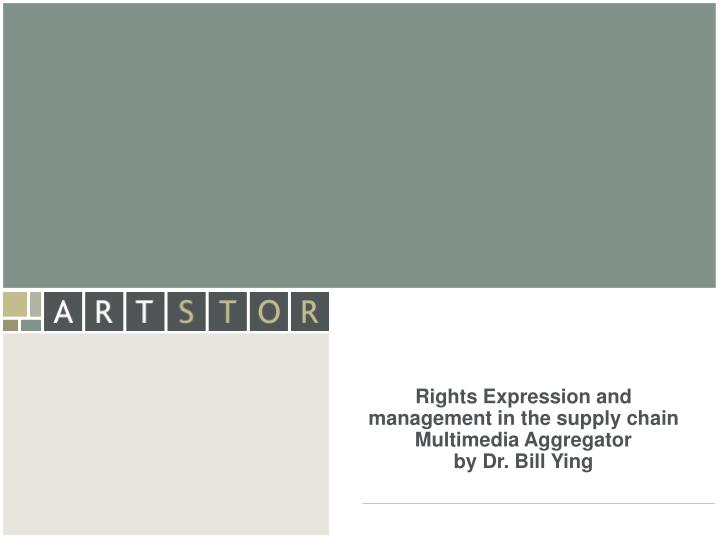 Rights expression and management in the supply chain multimedia aggregator by dr bill ying