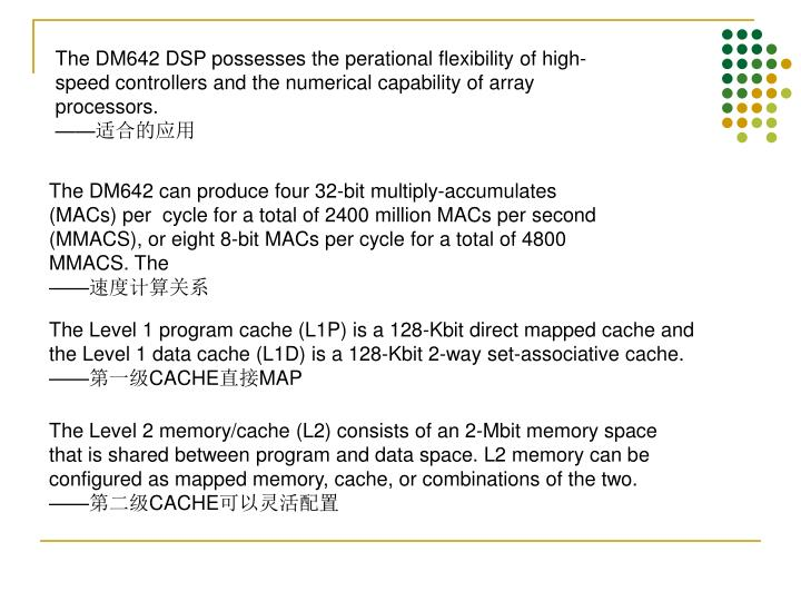 The DM642 DSP possesses the perational flexibility of high-speed controllers and the numerical capability of array processors.