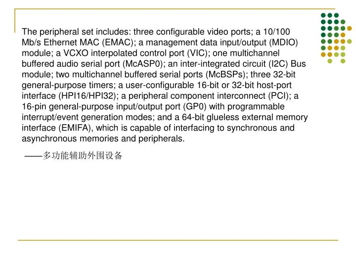 The peripheral set includes: three configurable video ports; a 10/100 Mb/s Ethernet MAC (EMAC); a management data input/output (MDIO) module; a VCXO interpolated control port (VIC); one multichannel buffered audio serial port (McASP0); an inter-integrated circuit (I2C) Bus module; two multichannel buffered serial ports (McBSPs); three 32-bit general-purpose timers; a user-configurable 16-bit or 32-bit host-port interface (HPI16/HPI32); a peripheral component interconnect (PCI); a 16-pin general-purpose input/output port (GP0) with programmable interrupt/event generation modes; and a 64-bit glueless external memory interface (EMIFA), which is capable of interfacing to synchronous and asynchronous memories and peripherals.