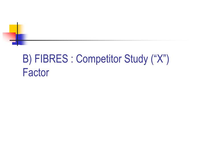 "B) FIBRES : Competitor Study (""X"") Factor"