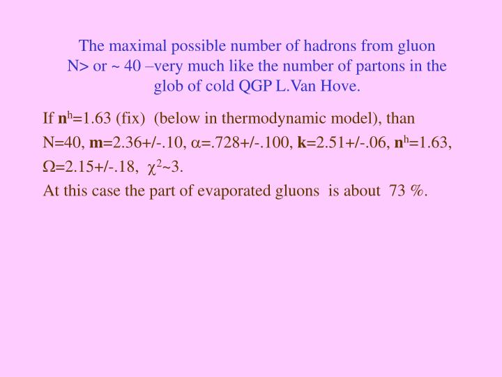 The maximal possible number of hadrons from gluon       N> or ~ 40 –very much like the number of partons in the glob of cold QGP L.Van Hove.