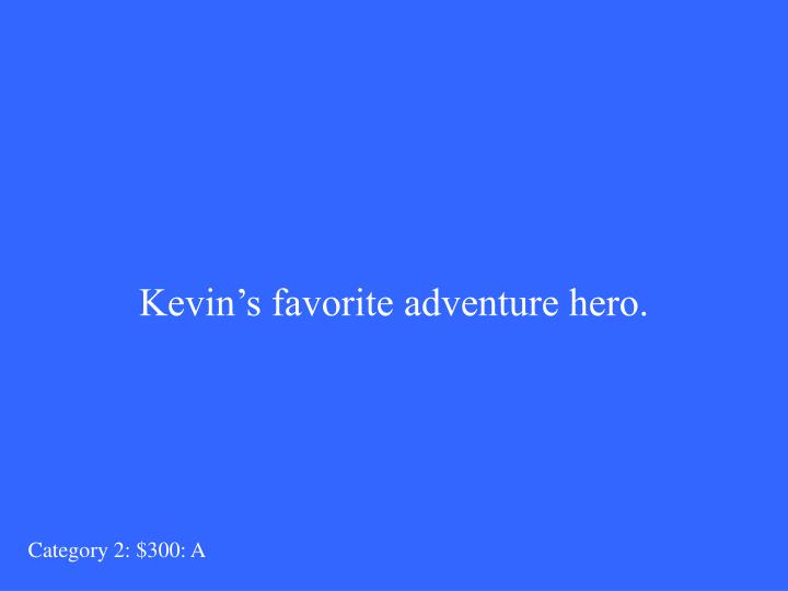 Kevin's favorite adventure hero.