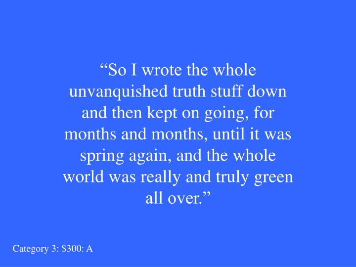 """So I wrote the whole unvanquished truth stuff down and then kept on going, for months and months, until it was spring again, and the whole world was really and truly green all over."""