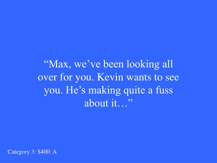 """Max, we've been looking all over for you. Kevin wants to see you. He's making quite a fuss about it…"""