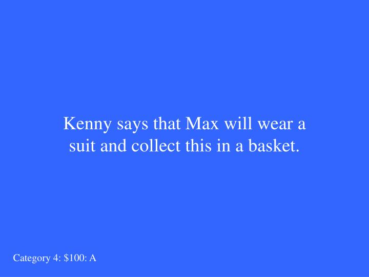 Kenny says that Max will wear a suit and collect this in a basket.