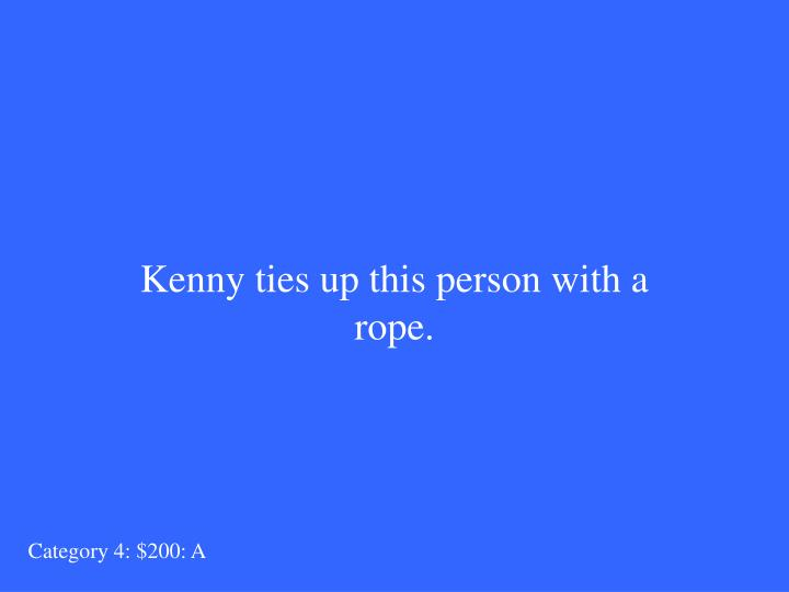 Kenny ties up this person with a rope.