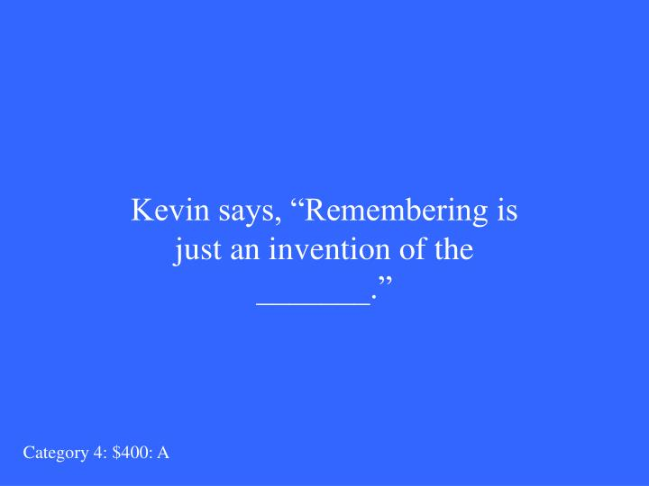 "Kevin says, ""Remembering is just an invention of the _______."""