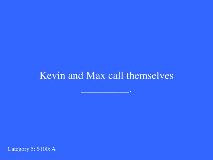 Kevin and Max call themselves _________.