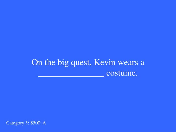 On the big quest, Kevin wears a _______________ costume.