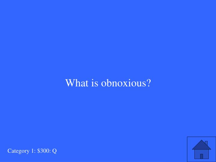 What is obnoxious?