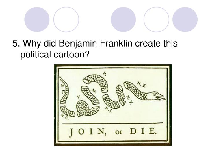 5. Why did Benjamin Franklin create this political cartoon?