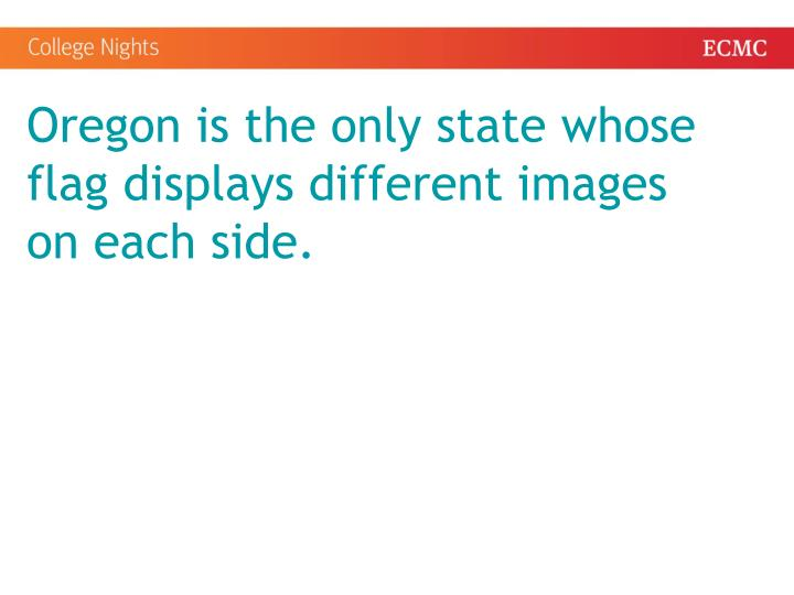 Oregon is the only state whose flag displays different images on each side.