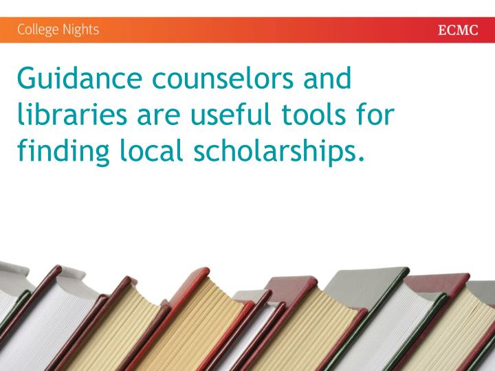 Guidance counselors and libraries are useful tools for finding local scholarships.