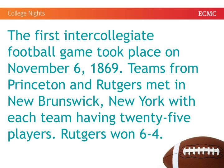 The first intercollegiate football game took place on November 6, 1869. Teams from Princeton and Rutgers met in New Brunswick, New York with each team having twenty-five players. Rutgers won 6-4.