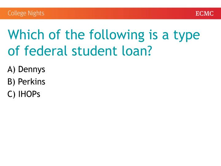 Which of the following is a type of federal student loan?