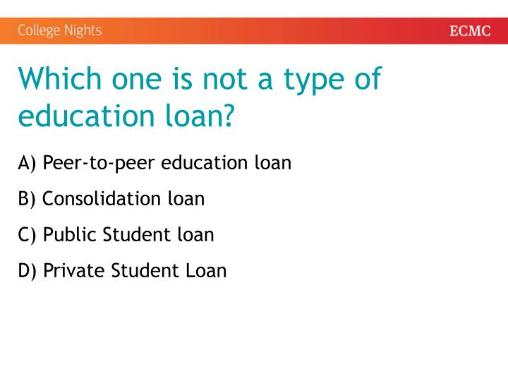 Which one is not a type of education loan?