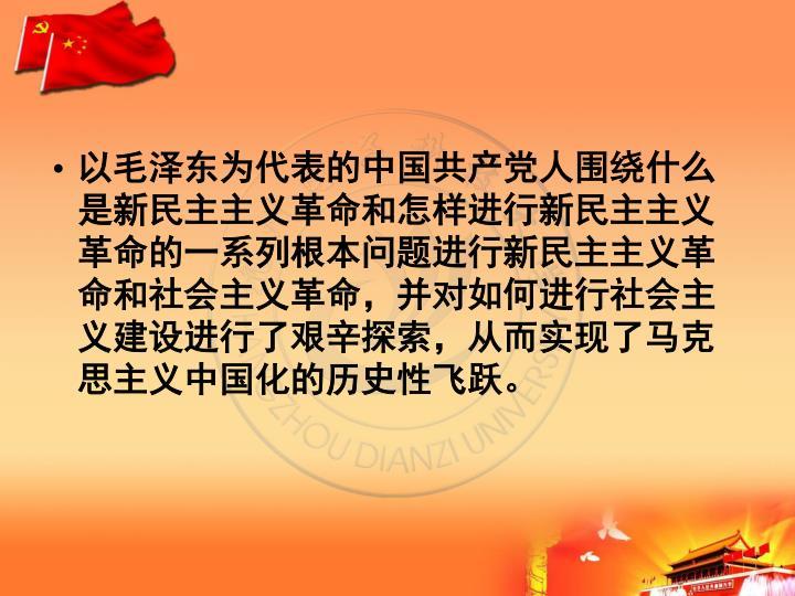 以毛泽东为代表的中国共产党人围绕什么是新民主主义革命和怎样进行新民主主义革命的一系列根本问题进行新民主主义革命和社会主义革命,并对如何进行社会主义建设进行了艰辛探索,从而实现了马克思主义中国化的历史性飞跃。
