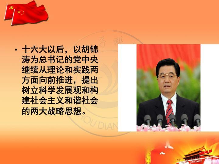 十六大以后,以胡锦涛为总书记的党中央继续从理论和实践两方面向前推进,提出树立科学发展观和构建社会主义和谐社会的两大战略思想。