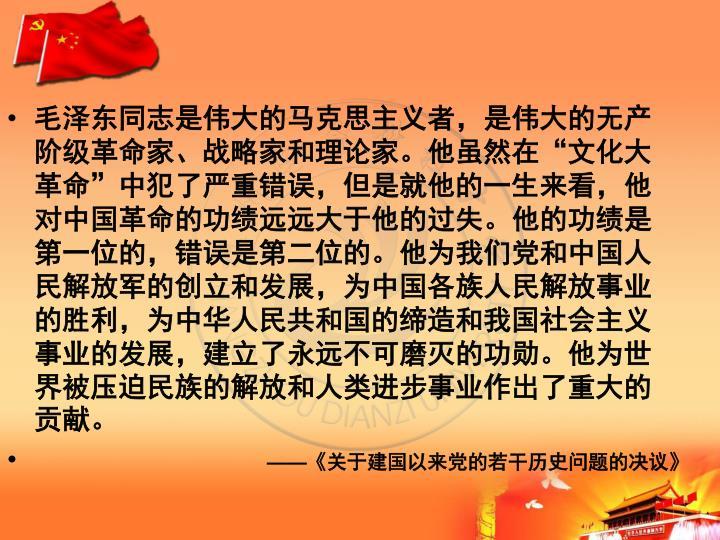 """毛泽东同志是伟大的马克思主义者,是伟大的无产阶级革命家、战略家和理论家。他虽然在""""文化大革命""""中犯了严重错误,但是就他的一生来看,他对中国革命的功绩远远大于他的过失。他的功绩是第一位的,错误是第二位的。他为我们党和中国人民解放军的创立和发展,为中国各族人民解放事业的胜利,为中华人民共和国的缔造和我国社会主义事业的发展,建立了永远不可磨灭的功勋。他为世界被压迫民族的解放和人类进步事业作出了重大的贡献。"""