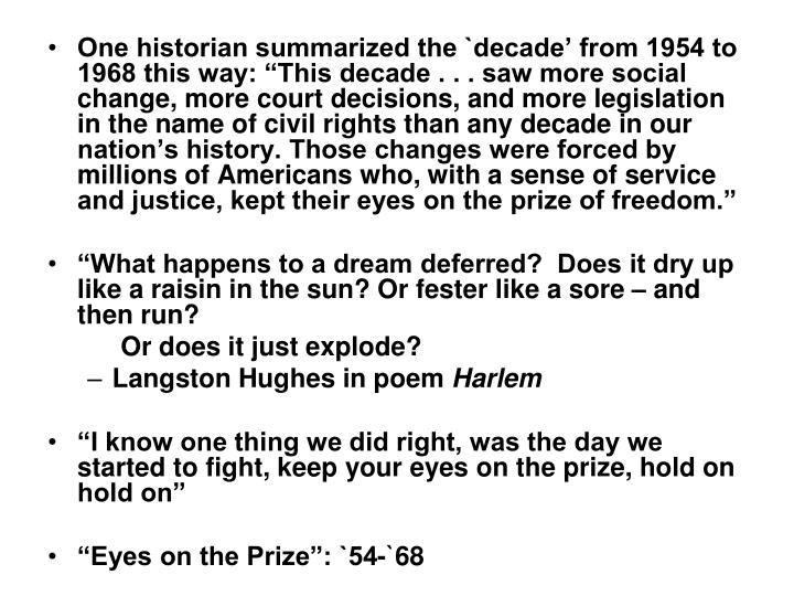 """One historian summarized the `decade' from 1954 to 1968 this way: """"This decade . . . saw more social change, more court decisions, and more legislation in the name of civil rights than any decade in our nation's history. Those changes were forced by millions of Americans who, with a sense of service and justice, kept their eyes on the prize of freedom."""""""