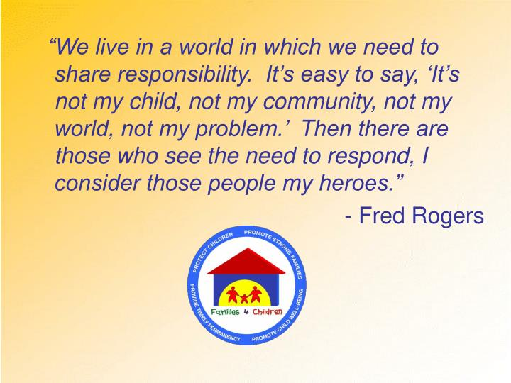 """""""We live in a world in which we need to share responsibility.  It's easy to say, 'It's not my child, not my community, not my world, not my problem.'  Then there are those who see the need to respond, I consider those people my heroes."""""""