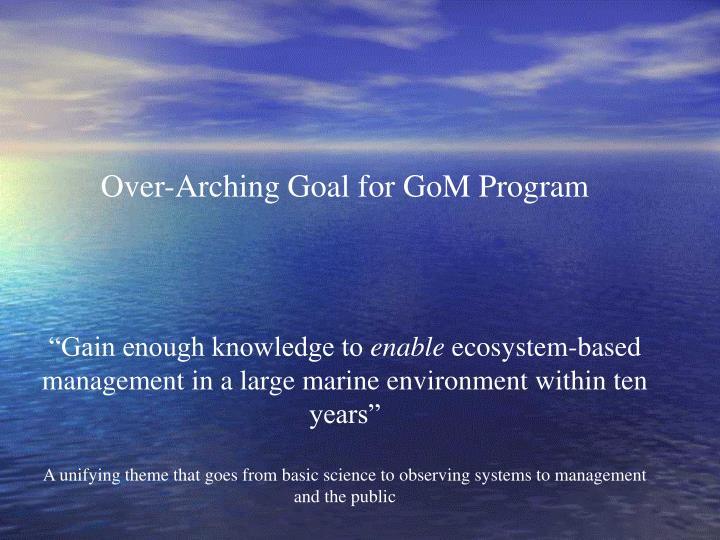 Over-Arching Goal for GoM Program