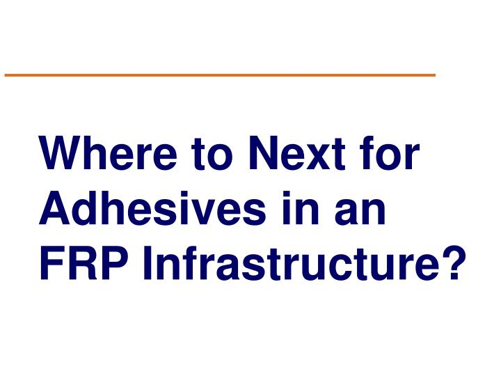 Where to Next for Adhesives in an FRP Infrastructure?