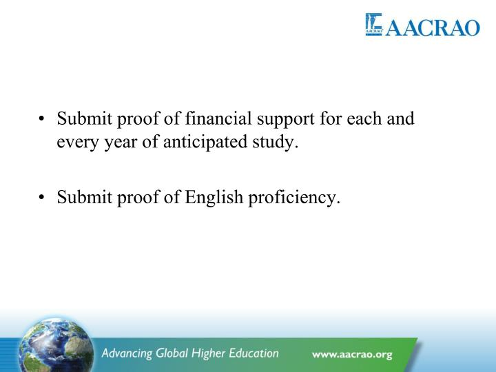 Submit proof of financial support for each and every year of anticipated study.