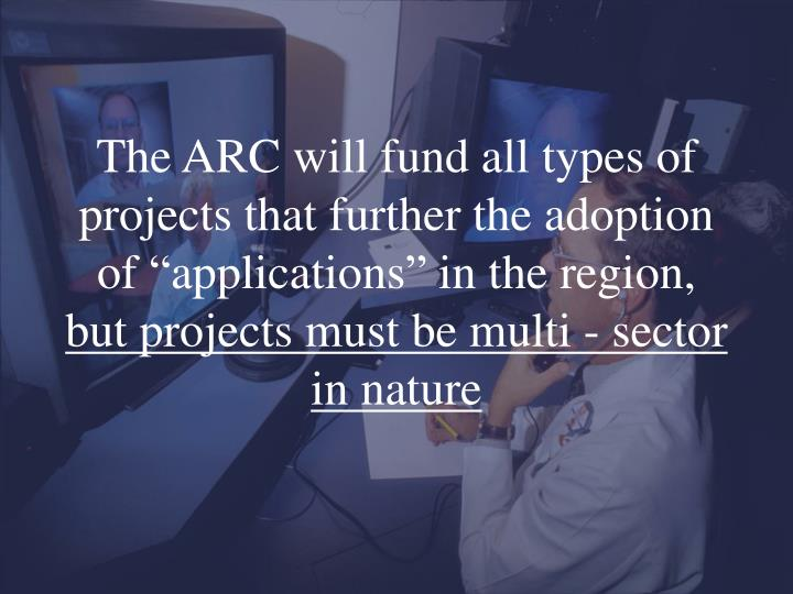 "The ARC will fund all types of projects that further the adoption of ""applications"" in the region,"