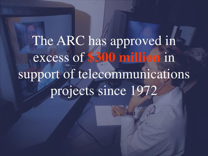 The arc has approved in excess of 300 million in support of telecommunications projects since 1972