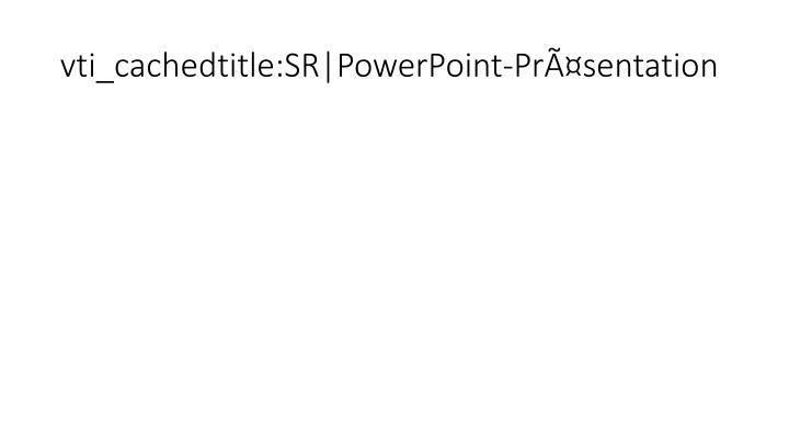 vti_cachedtitle:SR|PowerPoint-Präsentation
